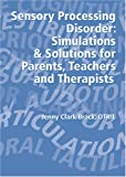 Sensory Processing Disorder: Simulations and Solutions for Parents, Teachers and Therapists