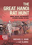 img - for The Great Hanoi Rat Hunt: Empire, Disease, and Modernity in French Colonial Vietnam book / textbook / text book
