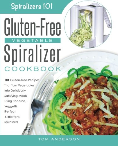 The Gluten-Free Vegetable Spiralizer Cookbook: 101 Gluten-Free Recipes That Turn Vegetables Into Deliciously Satisfying Meals Using Paderno, Veggetti, ... Spiralizers! (Spiralizers 101) (Volume 1)