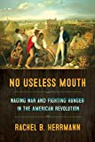 "Rachel B. Herrmann, ""No Useless Mouth: Waging War and Fighting Hunger in the American Revolution"" (Cornell UP, 2019)"