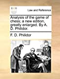 Analysis of the Game of Chess; a New Edition, Greatly Enlarged by a D Philidor, F. D. Philidor, 1140685848