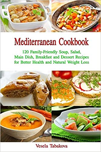 Mediterranean Cookbook 120 Family Friendly Soup Salad Main Dish Breakfast And Dessert Recipes For Better Health Natural Weight Loss Fuss Free