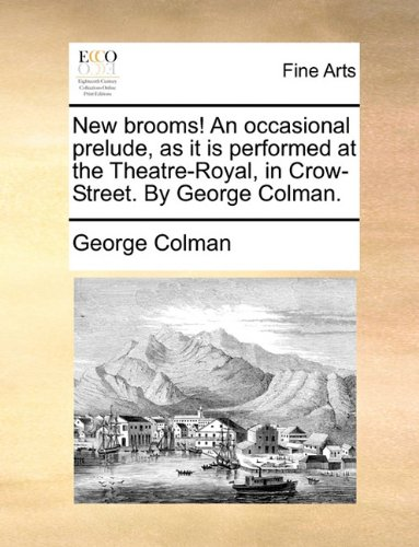 Download New brooms! An occasional prelude, as it is performed at the Theatre-Royal, in Crow-Street. By George Colman. ebook