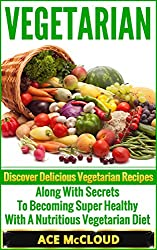 Vegetarian: Discover Delicious Vegetarian Recipes Along With Secrets To Becoming Super Healthy With A Nutritious Vegetarian Diet (Vegetarian Cooking Recipes, ... Cookbook, Healthy Foods) (English Edition)