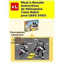 PlusL's Remake Instructions de Hélicoptère Trans-Robot pour LEGO 31021: Vous pouvez construire le Hélicoptère Trans-Robot de vos propres briques! (French Edition)