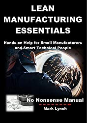 Lean Manufacturing Essentials: Hands-on Help for Small Manufacturers and Smart Technical People (No Nonsense Manuals Book 1)