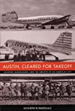 Austin, Cleared for Takeoff: Aviators, Businessmen, and the Growth of an American City (Jack and Doris Smothers Series in Texas History, Life, and Culture), Kenneth B. Ragsdale, 029270268X