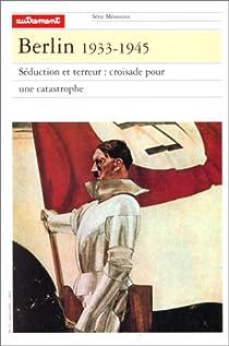 Berlin 1933-1945. Séduction et terreur : croisade pour une catastrophe par Richard