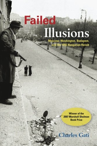 Failed Illusions: Moscow, Washington, Budapest, and the 1956 Hungarian Revolt (Cold War International History Project)