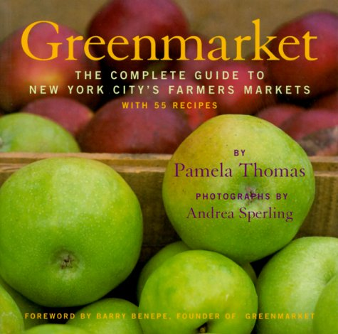 Greenmarket: The Complete Guide to New York City's Farmers Markets with 55 Recipes by Pamela Thomas