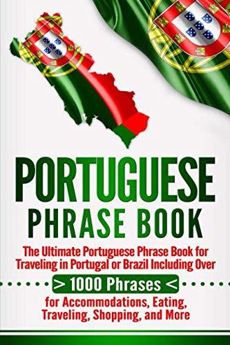 Portuguese Phrase Book: The Ultimate Portuguese Phrase Book for Traveling in Portugal or Brazil...