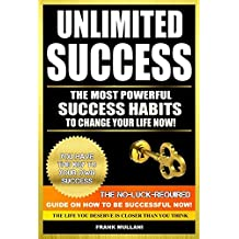 UNLIMITED SUCCESS - The Most Powerful Success Habits to Change Your Life Now: You Have the Key to Your Own Success - The No-Luck-Required Guide on How ... Now (motivational books series Book 3)