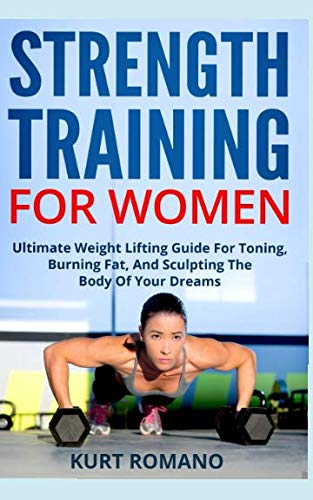 Strength Training For Women: Ultimate Weight Lifting Guide For Toning, Burning Fat, And Sculpting The Body Of Your Dreams