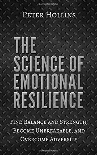 The Science of Emotional Resilience: Find Balance and Strength, Become Unbreakable, and Overcome Adversity