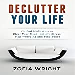 Declutter Your Life: Guided Meditation to Clear Your Mind, Relieve Stress, Stop Worrying and Find Peace | Zofia Wright