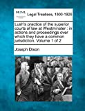 Lush's practice of the superior courts of law at Westminster : in actions and proceedings over which they have a common jurisdiction. Volume 1 Of 2, Joseph Dixon, 1240058136