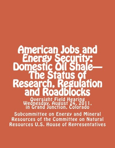 American Jobs and Energy Security: Domestic Oil Shale - The Status of Research, Regulation and Roadblocks