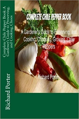 Complete Chile Pepper Book: A Gardener's Guide to Preserving, and Cooking, Choos by Richard Porter (2013-07-08)