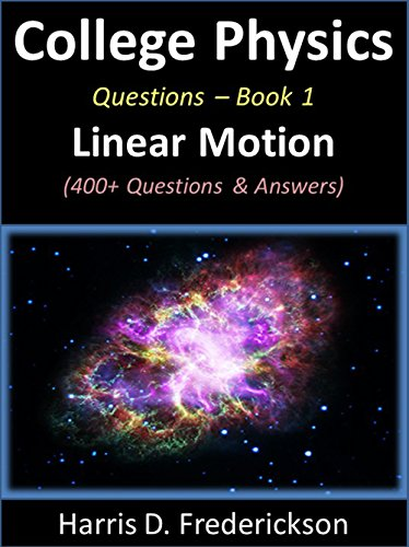 College Physics Questions - Book 1 (Linear Motion): 400+ Questions & Answers (Physics Questions And Answers For Class 10)