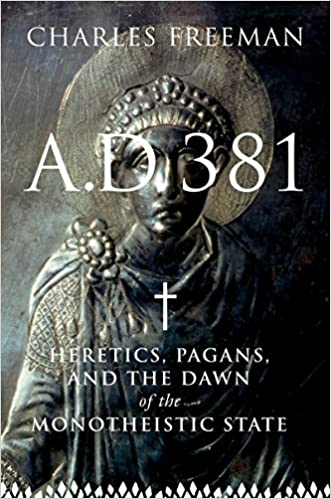 A.D. 381 : Heretics, Pagans and the Dawn of the Monotheistic State