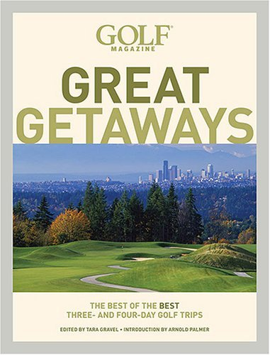 Golf Magazine Great Getaways: The Best of the Best Three- and Four-Day Golf Trips (Golf Magazine Great Getaways: The Best of the Best Three & Four Day) (Best 3 Day Getaways In The Us)