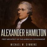 Alexander Hamilton: First Architect of the American Government | Michael W. Simmons