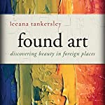 Found Art: Discovering Beauty in Foreign Places | Leeana Tankersley