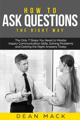 How to Ask Questions: The Right Way - The Only 7 Steps You Need to Master Inquiry Communication Skills, Solving Problems and Getting the Right Answers Today (Social Skills Best Seller) (Volume 4)