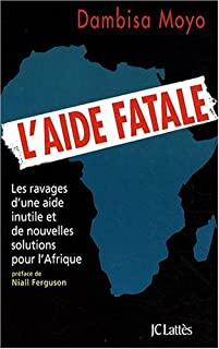 L'aide fatale : les ravages d'une aide inutile et de nouvelles solutions pour l'Afrique