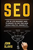 SEO for Beginners: Step-by-step beginners' guide to dominate the first page using Google Analytics, Adwords etc. (Search Engine Optimization ... Website Promotion to get traffic from Google)