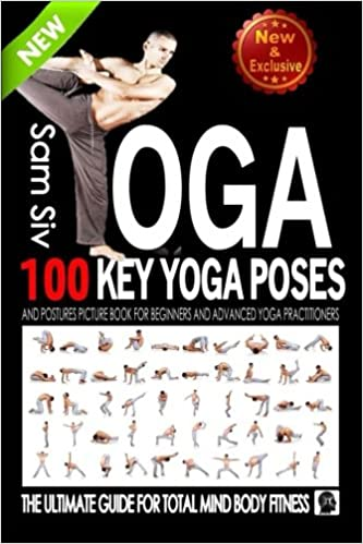 Yoga 100 Key Poses And Postures Picture Book For Beginners Advanced Practitioners The Ultimate Guide Total Mind Body Fitness