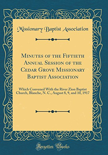 Minutes of the Fiftieth Annual Session of the Cedar Grove Missionary Baptist Association: Which Convened with the River Zion Baptist Church, Blanche, N. C., August 8, 9, and 10, 1917 (Classic Reprint)