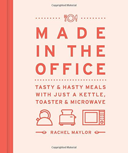 Made in the Office: Tasty And Hasty Meals With Just a Kettle, Toaster & Microwave