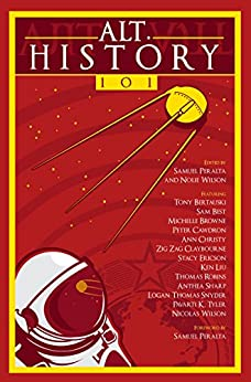Alt.History 101 (Future Chronicles Book 5) by [Liu, Ken, Peralta, Samuel, Cawdron, Peter, Robins, Thomas, Tyler, Pavarti K., Christy, Ann, Browne, Michelle, Sharp, Anthea, Bertauski, Tony, Wilson, Nicolas, Best, Sam, Claybourne, Zig Zag, Ericson, Stacy, Thomas Snyder, Logan ]