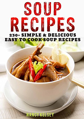 Soup Recipes: 230+ Simple & Delicious Easy To Cook Soup Recipes by [Kelsey, Nancy]