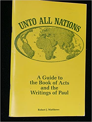 Unto all nations: A guide to the book of Acts and the writings of Paul, Matthews, Robert J