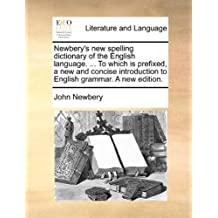 Newbery's New Spelling Dictionary of the English Language. ... to Which Is Prefixed, a New and Concise Introduction to English Grammar. a New Edition.