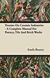 Treatise on Ceramic Industries - a Complete Manual for Pottery, Tile and Brick Works, Emile Bourry, 1446075060