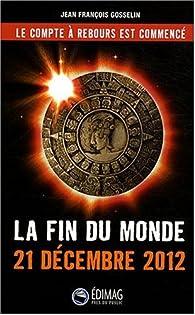 La fin du monde : 21 décembre 2012 par Jean-François Gosselin