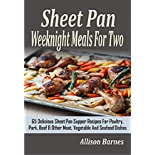 Sheet Pan Weeknight Meals For Two: 65 Delicious Sheet Pan Supper Recipes For Poultry, Pork, Beef & Other Meat, Vegetable And Seafood Dishes