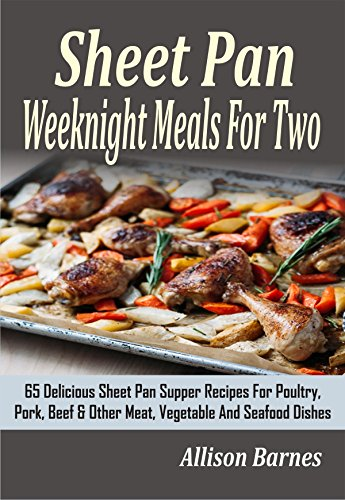 Sheet Pan Weeknight Meals For Two: 65 Delicious Sheet Pan Supper Recipes For Poultry, Pork, Beef & Other Meat, Vegetable And Seafood Dishes by Allison Barnes