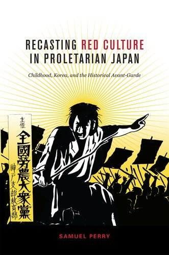 Recasting Red Culture in Proletarian Japan: Childhood, Korea, and the Historical Avant-Garde PDF