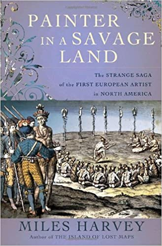 Painter in a Savage Land: The Strange Saga of the First European Artist in North America