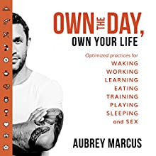 Own the Day, Own Your Life: Optimised Practices for Waking, Working, Learning, Eating, Training, Playing, Sleeping and Sex Audiobook by Aubrey Marcus Narrated by Aubrey Marcus