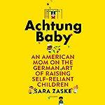 Achtung Baby: An American Mom on the German Art of Raising Self-Reliant Children | Sara Zaske