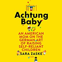 Achtung Baby: An American Mom on the German Art of Raising Self-Reliant Children Audiobook by Sara Zaske Narrated by Sara Zaske