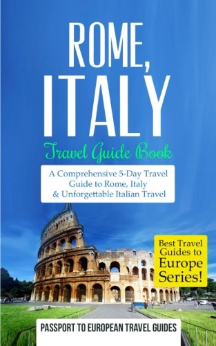 Rome: Rome, Italy: Travel Guide Book-A Comprehensive 5-Day Travel Guide to Rome, Italy & Unforgettable Italian Travel (Best Travel Guides to Europe Series) (Volume 2)