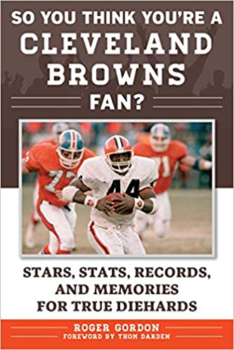 93b16e4e9 Amazon.com: So You Think You're a Cleveland Browns Fan?: Stars, Stats,  Records, and Memories for True Diehards (9781683580980): Roger Gordon, Thom  Darden: ...
