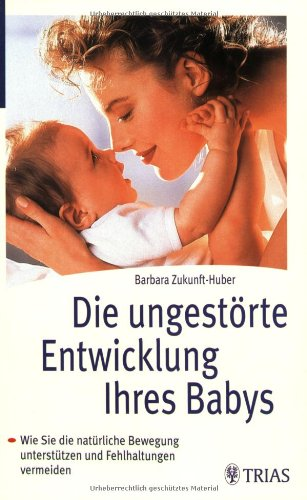 Die ungestörte Entwicklung Ihres Babys: Wie Sie die natürliche Bewegung unterstützten und Fehlhaltungen vermeiden