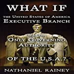 What If the United States of America Executive Branch Was the Only Governing Authority of the USA?: Executive Branch and State Rights | Nathaniel Rainey